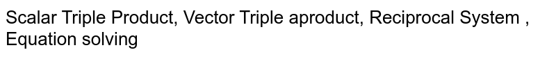 Scalar Triple Product, Vector Triple aproduct, Reciprocal System , Equation solving