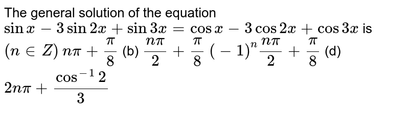 The general solution of the equation `sinx-3sin2x+sin3x=cosx-3cos2x+cos3x` is `(n in  Z)`  `npi+pi/8`  (b) `(npi)/2+pi/8`  `(-1)^n(npi)/2+pi/8`  (d) `2npi+cos^(-1)2/3`