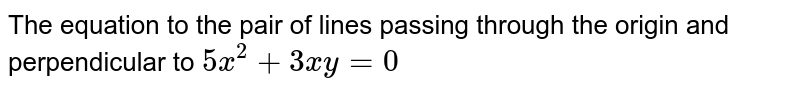 The equation to the pair of lines passing through the origin and perpendicular to `5x^2 + 3xy = 0`