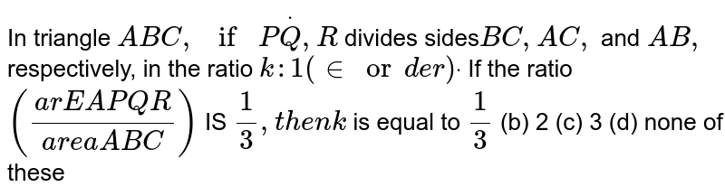 In triangle `A B C ,ifPdotQ ,R` divides sides`B C ,A C ,` and `A B ,` respectively, in the ratio `k :1(inor d e r)dot` If the ratio `((a r E A P Q R)/(a r e a A B C))` IS `1/3,t h e nk` is equal to `1/3`  (b) 2   (c) 3 (d)   none of these