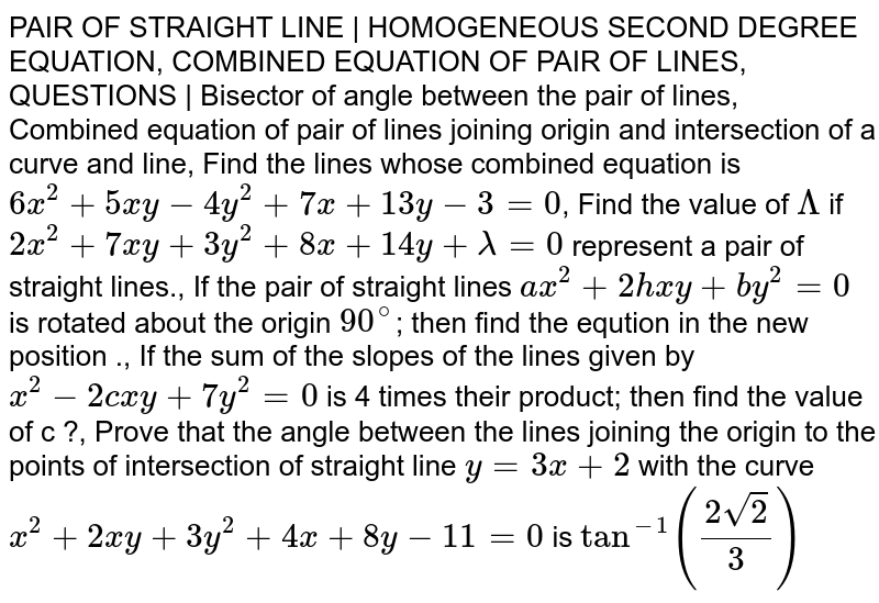 PAIR OF STRAIGHT LINE | HOMOGENEOUS SECOND DEGREE EQUATION, COMBINED EQUATION OF PAIR OF LINES, QUESTIONS | Bisector of angle between the pair of lines, Combined equation of pair of lines joining origin and intersection of a curve and line, Find the lines whose combined equation is `6x^2+5xy-4y^2+7x+13y-3=0`, Find the value of `Lambda` if `2x^2+7xy+3y^2+8x+14y+lambda=0` represent a pair of straight lines., If the pair of straight lines `ax^2+2hxy+by^2=0` is rotated about the origin `90^@`; then find the eqution in the new position ., If the sum of the slopes of the lines given by `x^2-2cxy+7y^2=0` is 4 times their product; then find the value of c ?, Prove that the angle between the lines joining the origin to the points of intersection of straight line `y=3x+2` with the curve `x^2+2xy+3y^2+4x+8y-11=0` is `tan^(-1)((2sqrt2)/3)`