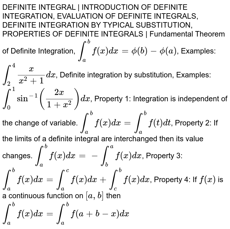 DEFINITE INTEGRAL | INTRODUCTION OF DEFINITE INTEGRATION, EVALUATION OF DEFINITE INTEGRALS, DEFINITE INTEGRATION BY TYPICAL SUBSTITUTION, PROPERTIES OF DEFINITE INTEGRALS | Fundamental Theorem of Definite Integration, `int_a ^b f(x) dx = phi(b) - phi(a)`, Examples: `int_2 ^4 x / (x^2 + 1) dx`, Definite integration by substitution, Examples: `int_0 ^1 sin^-1 ((2x )/ (1 + x^2)) dx`, Property 1: Integration is independent of the change of variable. `int_a ^b f(x) dx = int_a ^b f(t) dt`, Property 2: If the limits of a definite integral are interchanged then its value changes. `int_a ^b f(x) dx = - int_b ^a f(x) dx`, Property 3: `int_a ^b f(x) dx = int_a ^c f(x)dx + int_c ^b f(x) dx`, Property 4: If `f(x)` is a continuous function on `[a,b]` then `int_a ^b f(x) dx = int_a ^b f(a+b-x) dx`