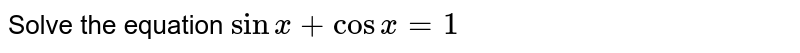 Solve the equation `sinx+cosx=1`