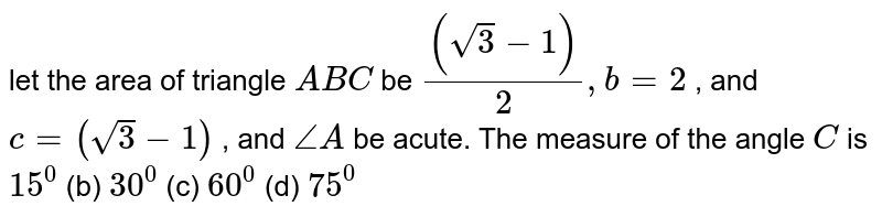 let the area of triangle `A B C` be `((sqrt(3)-1))/2,b=2` , and `c=(sqrt(3)-1)` , and `/_A` be acute. The measure of the angle `C` is `15^0`  (b) `30^0`  (c) `60^0`  (d) `75^0`