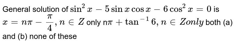 General solution of `sin^2x-5sinxcosx-6cos^2x=0` is `x=npi-pi/4,n in  Z` only n`pi+tan^(-1)6,n in  Zon l y`  both (a) and (b) none of these