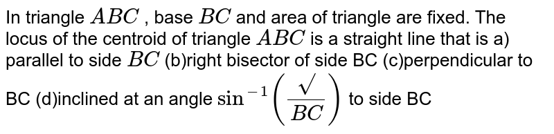 In triangle `A B C` , base `B C` and area of triangle are fixed. The locus of the centroid of triangle `A B C` is a straight line that is a) parallel to side `B C`  (b)right bisector of side BC (c)perpendicular to BC (d)inclined at an angle `sin^(-1)((sqrt())/(B C))` to side BC