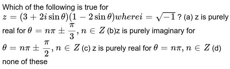 Which of the following is true for `z=(3+2isintheta)(1-2sintheta)w h e r ei=sqrt(-1)` ? (a) z is purely real for `theta=npi+-pi/3,n in  Z`  (b)z is purely imaginary for `theta=npi+-pi/2,n in  Z`  (c)  z is purely real for `theta=npi,n in  Z`  (d)  none of these