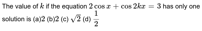The value of `k` if the equation `2cosx+cos2k x=3` has only one solution is (a)`2` (b)` 2`   (c) `sqrt(2)`  (d) `1/2`