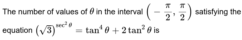 The number of values of `theta` in the interval `(-pi/2,pi/2)` satisfying the equation `(sqrt(3))^(sec^2theta)=tan^4theta+2tan^2theta` is