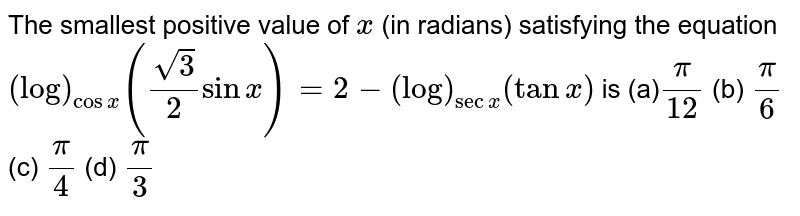 The smallest positive value of `x` (in radians) satisfying the equation `(log)_(cosx)((sqrt(3))/2sinx)=2-(log)_(secx)(tanx)` is (a)`pi/(12)`  (b) `pi/6`  (c) `pi/4`  (d) `pi/3`