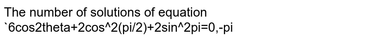 The number of solutions of equation `6cos2theta+2cos^2(pi/2)+2sin^2pi=0,-pi<theta<pi` is  3 (b)   4 (c) 5   (d) 6