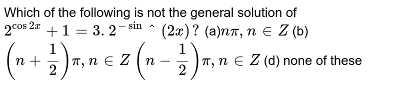 Which of the following is not the general solution of `2^(cos2x)+1=3. 2^-sin^(2x)?`  (a)`npi,n in  Z`  (b) `(n+1/2)pi,n in  Z`  `(n-1/2)pi,n in  Z`  (d) none of these