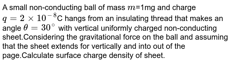 A small non-conducting ball of mass `m`=1mg and charge `q=2times10^(-8)`C hangs from an insulating thread that makes an angle `theta=30^(@)` with vertical uniformly charged non-conducting sheet.Considering the gravitational force on the ball and assuming that the sheet extends for vertically and into out of the page.Calculate surface charge density of sheet.