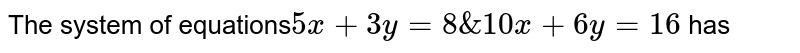 The system of equations`5x+3y=8 & 10x+6y=16` has