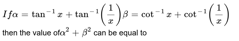 ` If alpha=tan^(-1)x+tan^(-1)((1)/(x)) beta=cot^(-1)x+cot^(-1)((1)/(x)) `then the value of`   alpha^(2)+beta^(2)` can be equal to