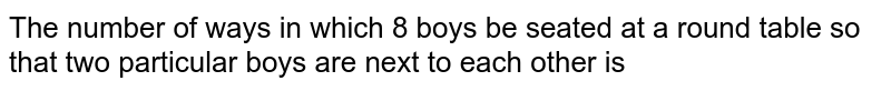 The number of ways in which 8 boys be seated at a round table so that two particular boys are next to each other is