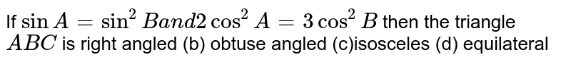 If `sinA=sin^2Ba n d2cos^2A=3cos^2B` then the triangle `A B C` is right angled (b) obtuse angled (c)isosceles (d) equilateral