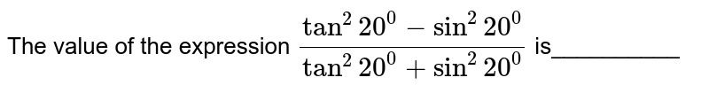 The value of the expression `(tan^2 20^0-sin^2 20^0)/(tan^2 20^0+sin^2 20^0)` is__________