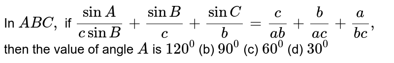 In ` A B C ,` if `(sinA)/(csinB)+(sinB)/c+(sinC)/b=c/(a b)+b/(a c)+a/(b c),` then the value of angle `A` is `120^0`  (b) `90^0`  (c) `60^0`  (d) `30^0`