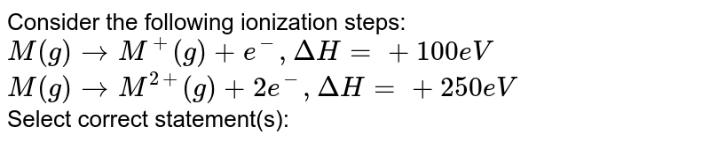 Consider the following ionization steps: <br> `M(g) to M^(+) (g) + e^(-) , DeltaH = + 100 eV` <br> `M(g) to M^(2+) (g) + 2e^(-) , Delta H = + 250 eV` <br> Select correct statement(s):