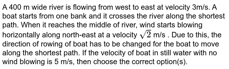 A 400 m wide river is flowing from west to east at velocity 3m/s. A boat starts from one bank and it crosses the river along the shortest path. When it reaches the middle of river, wind starts blowing horizontally along north-east at a velocity  `sqrt(2)` m/s . Due to this, the direction of rowing of boat has to be changed for the boat to move along the shortest path. If the velocity of boat in still water with no wind blowing is 5 m/s, then choose the correct option(s).
