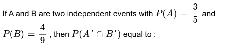 If A and B are two independent events with `P(A) = (3)/(5)` and `P(B) = (4)/(9)` , then `P(A' cap B')` equal to :