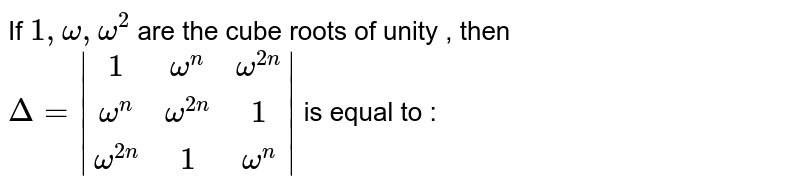 If `1,omega , omega^2`  are the cube roots of unity , then `Delta=|(1,omega^n , omega^(2n)),(omega^n , omega^(2n), 1),(omega^(2n), 1, omega^n)|` is equal to :