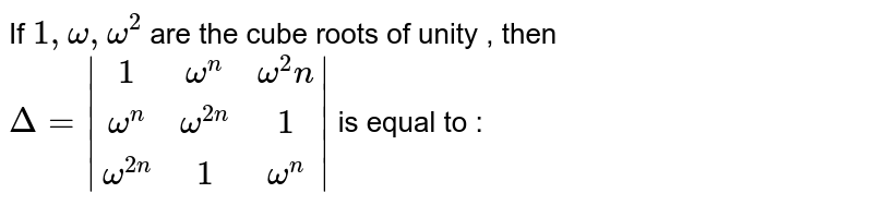 If `1,omega,omega^2`  are the cube roots  of unity ,  then `Delta=|(1,omega^n, omega^2n),(omega^n , omega^(2n), 1),(omega^(2n), 1, omega^n)|` is equal to :