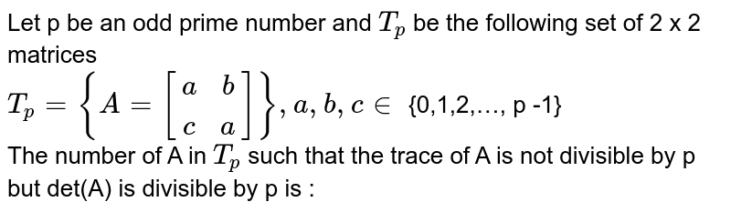 Let p be an odd prime number and `T_p` be the  following  set of 2 x 2 matrices <br> `T_p={A=[(a,b),(c,a)]} , a,b,c in ` {0,1,2,
