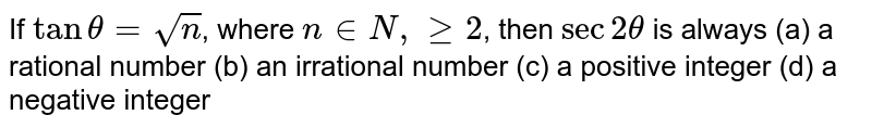 If  `tantheta=sqrt n`, where `n in N, >= 2`, then  `sec2theta` is always (a) a rational number (b) an irrational number (c) a positive integer (d) a negative integer