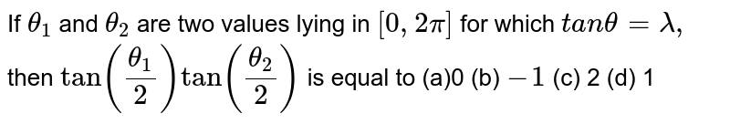 If `theta_1` and `theta_2` are two values lying in `[0,2pi]` for which `t a ntheta=lambda,` then `tan((theta_1)/2)tan((theta_2)/2)` is equal to (a)0 (b) `-1`  (c) 2   (d) 1