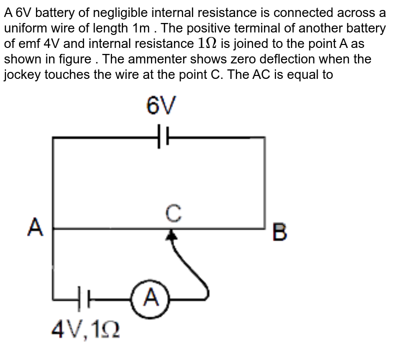 """A 6V  battery of negligible internal resistance is connected across a uniform wire of length 1m . The positive terminal of another battery of emf 4V and  internal resistance `1Omega` is joined to the point A as shown in figure . The ammenter shows zero deflection when the jockey touches the wire at the point C. The AC is equal to   <br>  <img src=""""https://d10lpgp6xz60nq.cloudfront.net/physics_images/MOT_CON_JEE_PHY_C24_E01_048_Q01.png"""" width=""""80%"""">"""