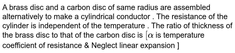 A brass disc and a carbon disc of same radius are assembled alternatively to make a cylindrical conductor . The  resistance of the cylinder is independent of the temperature . The ratio of thickness of the  brass disc to that of the carbon disc is `[alpha` is temperature coefficient of resistance & Neglect linear expansion ]