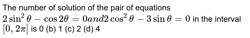 The number of solution of the pair of equations `2sin^2theta-cos2theta=0a n d    2cos^2theta-3sintheta=0` in the interval `[0,2pi]` is  0 (b)   1 (c) 2   (d) 4