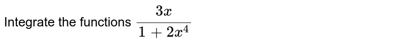 Integrate the functions `(3x)/(1+2x^4)`