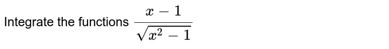 Integrate the functions `(x-1)/(sqrt(x^2-1))`