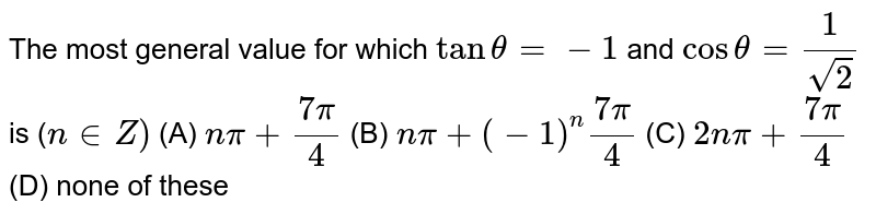 The most general value for which `tantheta=-1costheta=1/(sqrt(2))i s(n in  Z)`  n`pi+(7pi)/4`  (b) `npi+(-1)^n(7pi)/4`  `2npi+(7pi)/4`  (d) none of these