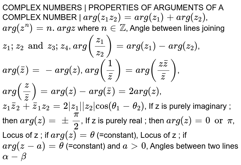 COMPLEX NUMBERS | PROPERTIES OF ARGUMENTS OF A COMPLEX NUMBER | `arg(z_1z_2)=arg(z_1)+arg(z_2)`, `arg(z^n)=n.argz` where `n in ZZ`, Angle between lines joining `z_1;z_2 and z_3;z_4`, `arg(z_1/z_2)=arg(z_1)-arg(z_2)`, `arg(barz)=-arg(z)`, `arg(1/barz)=arg((zbarz)/(barz))`, `arg(z/barz)=arg(z)-arg(barz)=2 arg(z)`, `z_1barz_2+barz_1z_2=2|z_1||z_2|cos(theta_1-theta_2)`, If z is purely imaginary ; then `arg(z)=pmpi/2`, If z is purely real ; then `arg(z)=0 or pi`, Locus of z ; if `arg(z)=theta` (=constant), Locus of z ; if `arg(z-a)=theta` (=constant) and `agt0`, Angles between two lines `alpha-beta`