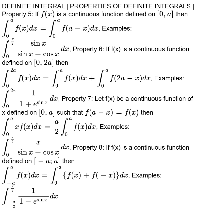 DEFINITE INTEGRAL | PROPERTIES OF DEFINITE INTEGRALS | Property 5: If `f(x)` is a continuous function defined on `[0,a]` then `int_0 ^a f(x) dx = int_0^a f(a-x) dx`, Examples: `int_0 ^(pi/2) sinx / (sinx + cosx) dx`, Property 6: If f(x) is a continuous function defined on `[0, 2a]` then ` int_0 ^(2a)f(x)dx = int_0 ^a f(x) dx + int_0 ^a f(2a - x) dx`, Examples: `int_0 ^(2pi) 1 / ( 1 + e^sinx) dx`, Property 7: Let f(x) be a continuous function of x defined on `[0, a]` such that `f(a-x) = f(x)` then `int_0 ^a x f(x) dx = a/2 int_0 ^a f(x) dx`, Examples: `int_0 ^(pi/2) x / (sinx + cosx) dx`, Property 8: If f(x) is a continuous function defined on `[-a; a]` then `int_(-a) ^a f(x) dx = int_0 ^a {f(x) + f(-x)} dx`, Examples: `int_(-pi/2) ^(pi/2) 1 / (1 + e^sinx) dx`