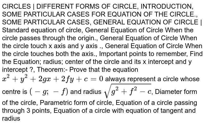 CIRCLES   DIFFERENT FORMS OF CIRCLE, INTRODUCTION, SOME PARTICULAR CASES FOR EQUATION OF THE CIRCLE., SOME PARTICULAR CASES, GENERAL EQUATION OF CIRCLE   Standard equation of circle, General Equation of Circle When the circle passes through the origin., General Equation of Circle When the circle touch x axis and y axis ., General Equation of Circle When the circle touches both the axis., Important points to remember, Find the Equation; radius; center of the circle and its x intercept and y intercept ?, Theorem:- Prove that the equation `x^2+y^2+2gx+2fy+c=0` always represent a circle whose centre is `(-g;-f)` and radius `sqrt(g^2+f^2-c)`, Diameter form of the circle, Parametric form of circle, Equation of a circle passing through 3 points, Equation of a circle with equation of tangent and radius