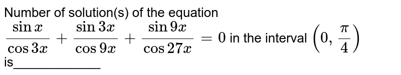 Number of solution(s) of the equation `(sinx)/(cos3x)+(sin3x)/(cos9x)+(sin9x)/(cos27x)=0` in the interval `(0,pi/4)` is____________