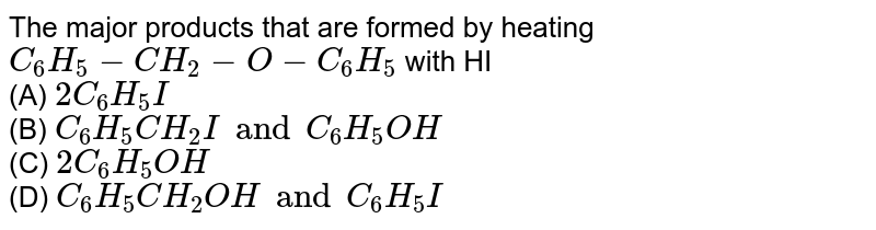 The major products that are formed by heating `C_(6)H_(5)-CH_(2)-O-C_(6)H_(5)` with HI <br> (A) `2C_(6)H_(5)I` <br> (B) `C_(6)H_(5)CH_(2) Iand C_(6)H_(5)OH` <br> (C) `2C_(6)H_(5)OH`<br> (D) `C_(6)H_(5)CH_(2)OH and C_(6)H_(5)I`