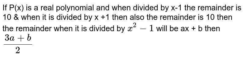 If P(x) is a real polynomial and when divided by x-1 the remainder is 10 & when it is divided by x +1 then also the remainder is 10 then the remainder when it is divided by `x^2-1` will be ax + b then `(3a +b)/ 2`