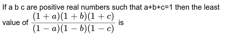 If a b c are positive real numbers such that a+b+c=1 then the least value of `((1+a)(1+b)(1+c))/((1-a)(1-b)(1-c))`  is