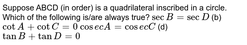 Suppose ABCD (in order) is a quadrilateral inscribed in a circle. Which   of the following is/are always true? `secB=secD`  (b) `cotA+cotC=0`  `cos e cA=cos e cC`  (d) `tanB+tanD=0`