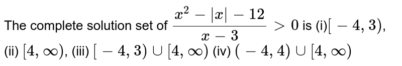 The complete solution set of `(x^2 - |x| - 12)/(x-3) > 0` is (i)` [-4,3)`, (ii) `[4,infty)`, (iii) `[-4,3) cup [4,infty)` (iv) `(-4,4) cup [4,infty)`