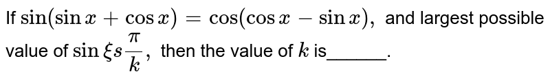 If `sin(sinx+cosx)=cos(cosx-sinx),` and largest possible value of `sinxi spi/k ,` then the value of `k` is______.