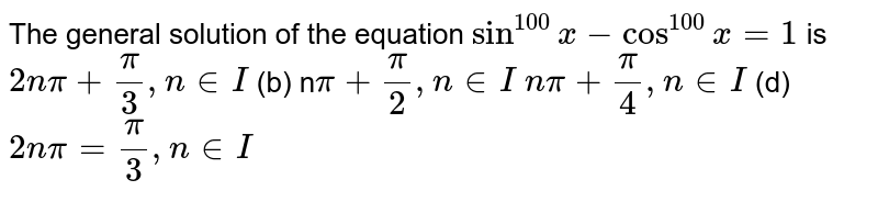 The general solution of the equation `sin^(100)x-cos^(100)x=1` is `2npi+pi/3,n in  I`  (b) n`pi+pi/2,n in  I`  `npi+pi/4,n in  I`  (d) `2npi=pi/3,n in  I`