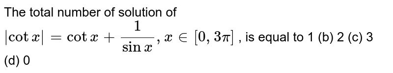 The total number of solution of `|cotx|=cotx+1/(sinx),x in [0,3pi]` , is equal to 1 (b) 2   (c) 3 (d) 0