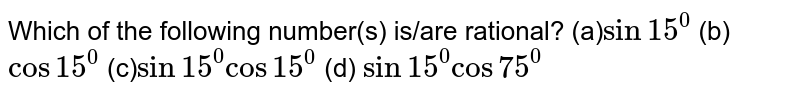 Which of the following number(s) is/are rational? (a)`sin15^0`  (b) `cos15^0`  (c)`sin15^0cos15^0`  (d) `sin15^0cos75^0`